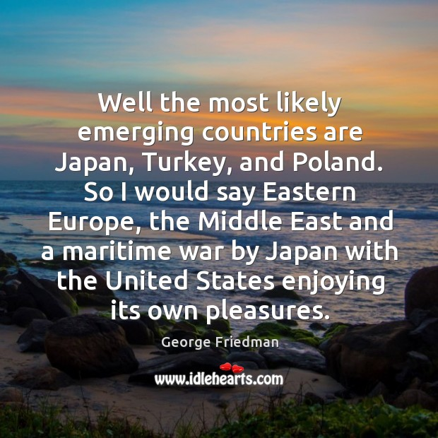 Well the most likely emerging countries are Japan, Turkey, and Poland. So George Friedman Picture Quote