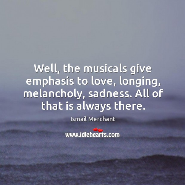 Image, Well, the musicals give emphasis to love, longing, melancholy, sadness.