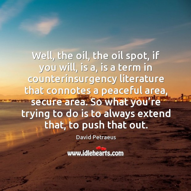 Well, the oil, the oil spot, if you will, is a, is a term in counterinsurgency literature Image
