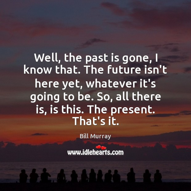 Well, the past is gone, I know that. The future isn't here Image