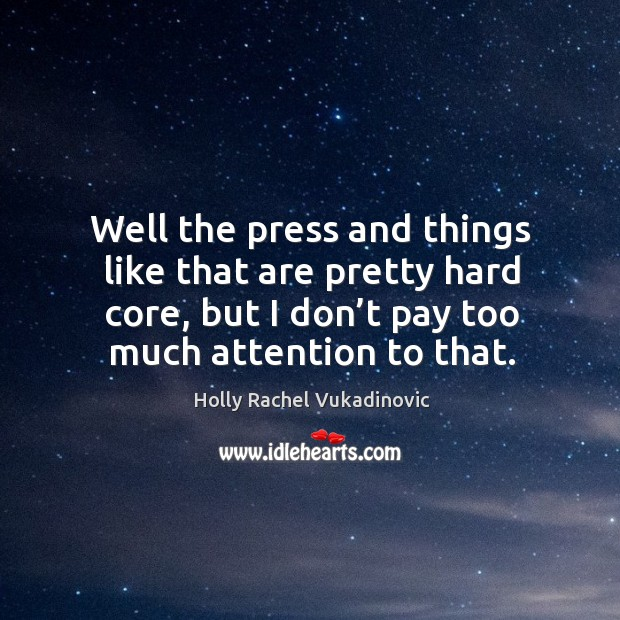 Well the press and things like that are pretty hard core, but I don't pay too much attention to that. Image