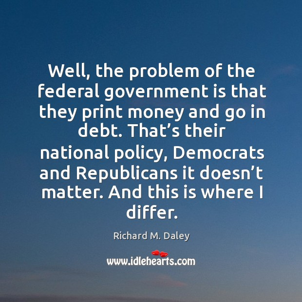 Well, the problem of the federal government is that they print money and go in debt. Image
