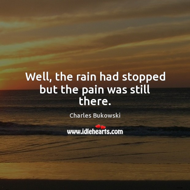 Well, the rain had stopped but the pain was still there. Charles Bukowski Picture Quote