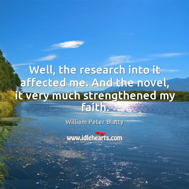 Well, the research into it affected me. And the novel, it very much strengthened my faith. Image