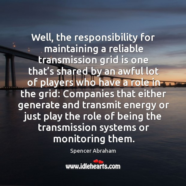 Well, the responsibility for maintaining a reliable transmission grid is one that's shared Spencer Abraham Picture Quote