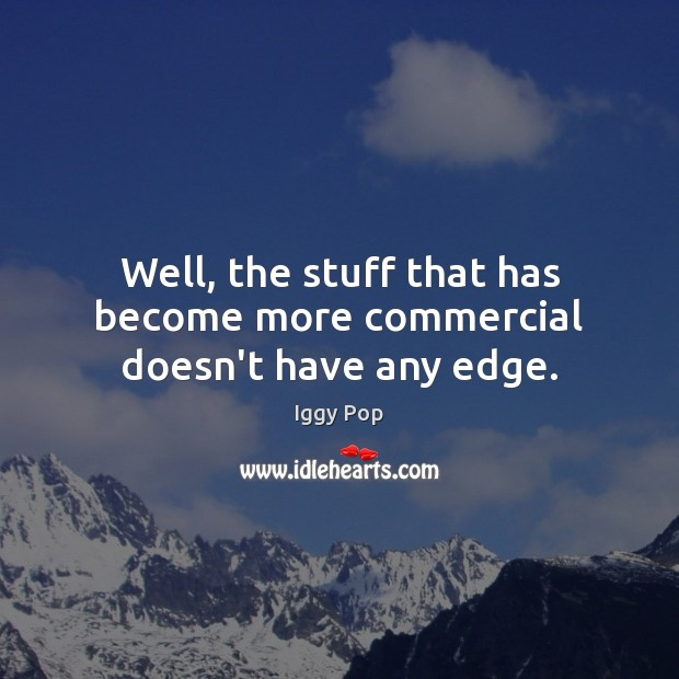 Well, the stuff that has become more commercial doesn't have any edge. Image