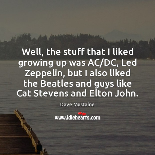 Well, the stuff that I liked growing up was AC/DC, Led Dave Mustaine Picture Quote