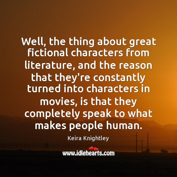 Well, the thing about great fictional characters from literature, and the reason Keira Knightley Picture Quote