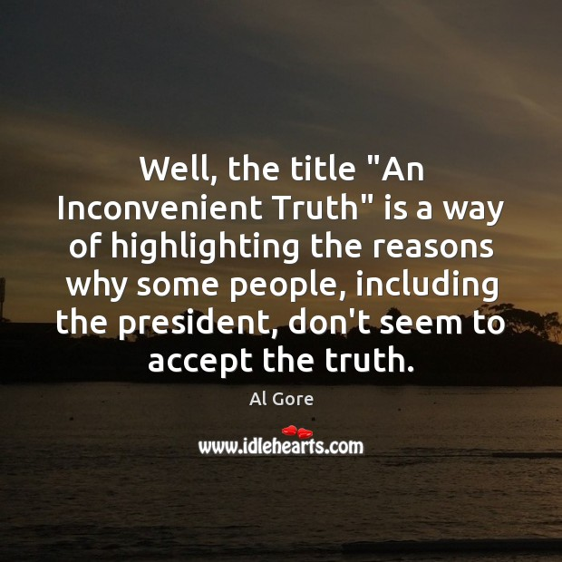 "Well, the title ""An Inconvenient Truth"" is a way of highlighting the Image"