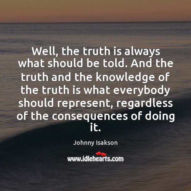 Well, the truth is always what should be told. And the truth Johnny Isakson Picture Quote