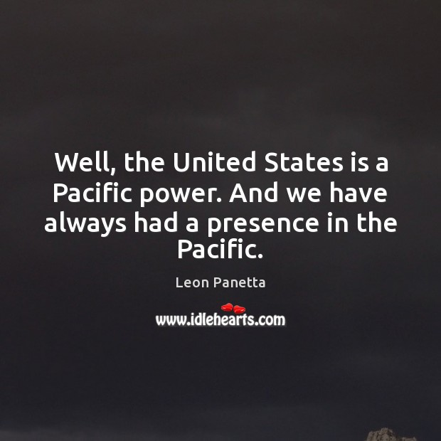 Well, the United States is a Pacific power. And we have always Leon Panetta Picture Quote