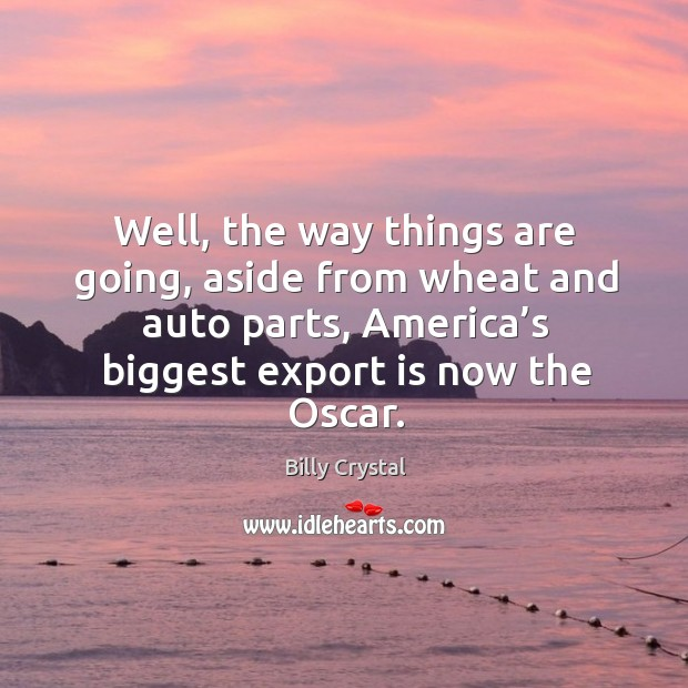 Well, the way things are going, aside from wheat and auto parts, america's biggest export is now the oscar. Image