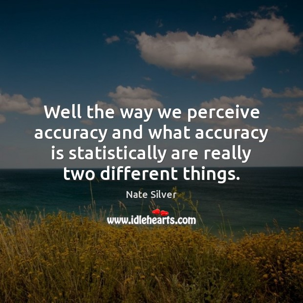 Well the way we perceive accuracy and what accuracy is statistically are Image
