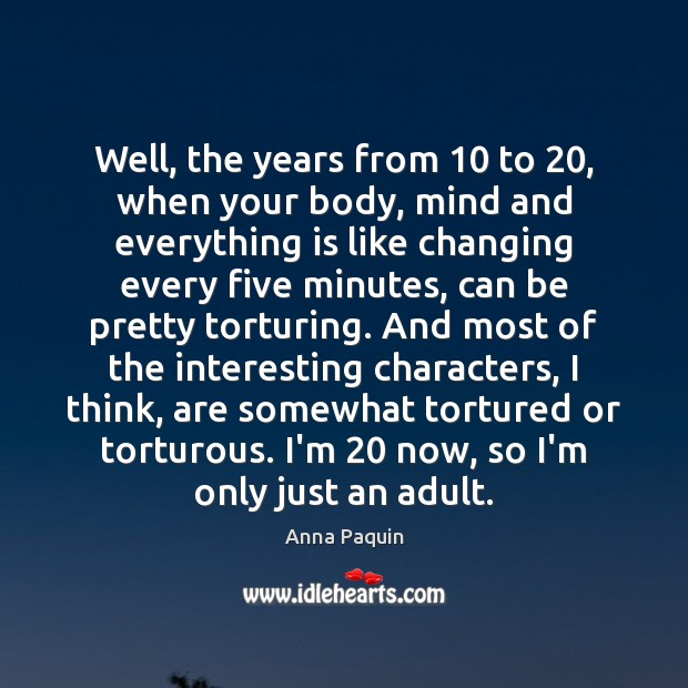 Well, the years from 10 to 20, when your body, mind and everything is Anna Paquin Picture Quote