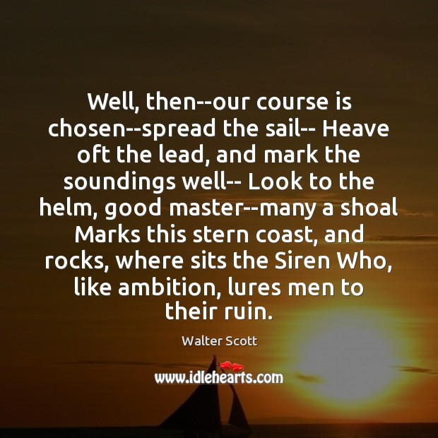 Well, then–our course is chosen–spread the sail– Heave oft the lead, and Walter Scott Picture Quote