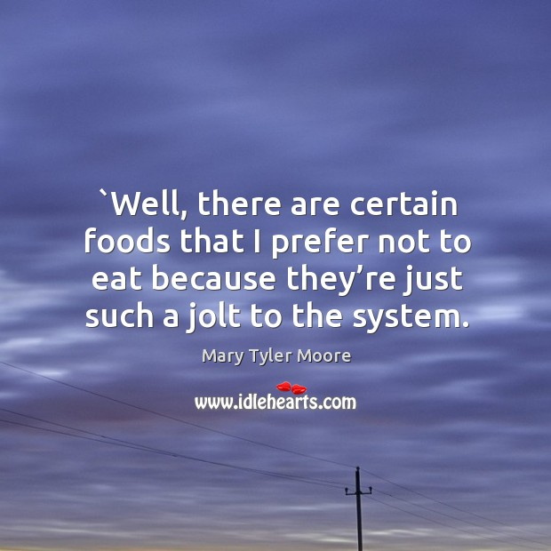 Well, there are certain foods that I prefer not to eat because they're just such a jolt to the system. Mary Tyler Moore Picture Quote