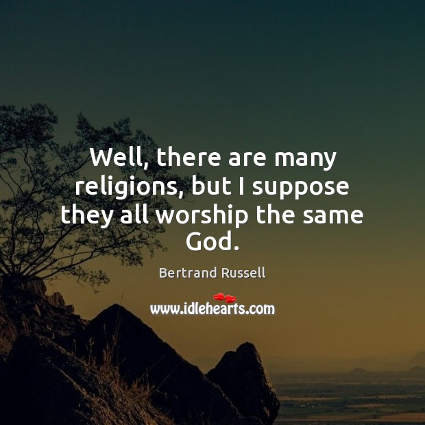 Well, there are many religions, but I suppose they all worship the same God. Image