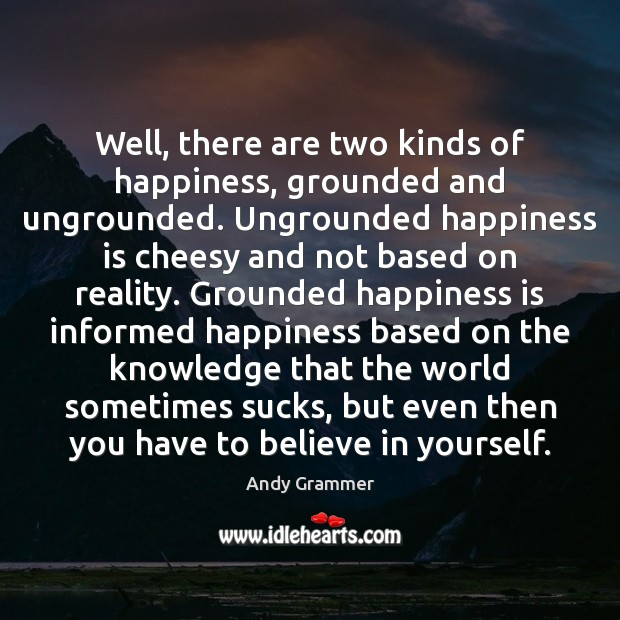 Image, Well, there are two kinds of happiness, grounded and ungrounded. Ungrounded happiness