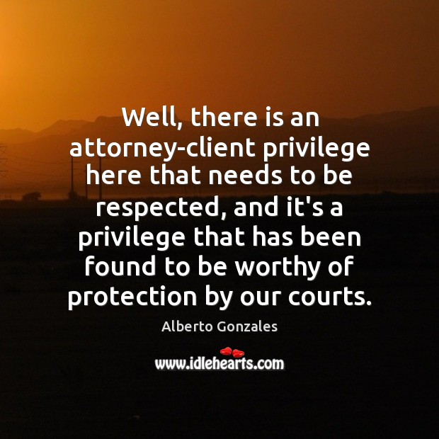 Image, Well, there is an attorney-client privilege here that needs to be respected,