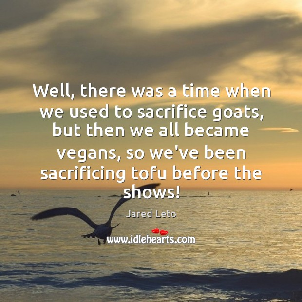 Well, there was a time when we used to sacrifice goats, but Jared Leto Picture Quote