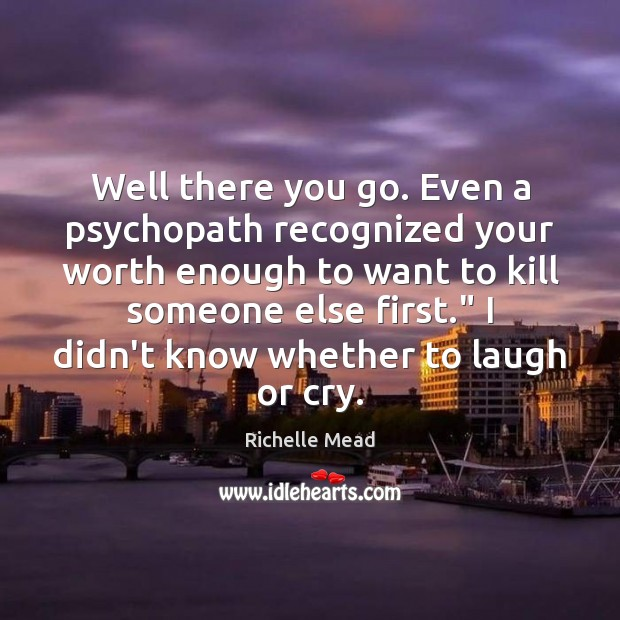 Well there you go. Even a psychopath recognized your worth enough to Image