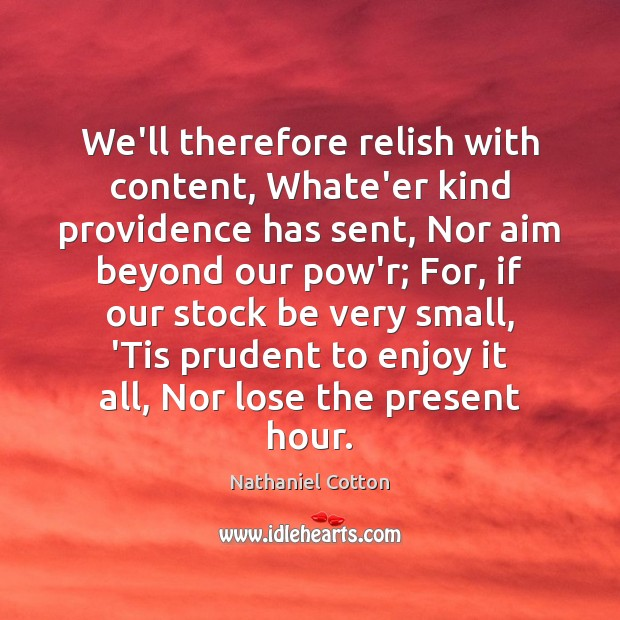 We'll therefore relish with content, Whate'er kind providence has sent, Nor aim Image
