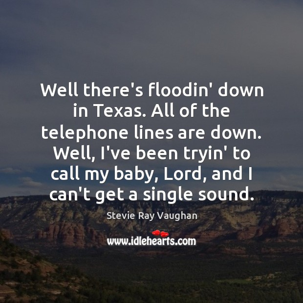 Image, Well there's floodin' down in Texas. All of the telephone lines are