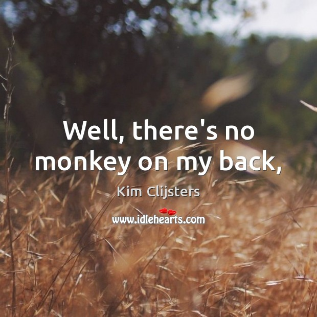 Well, there's no monkey on my back, Image
