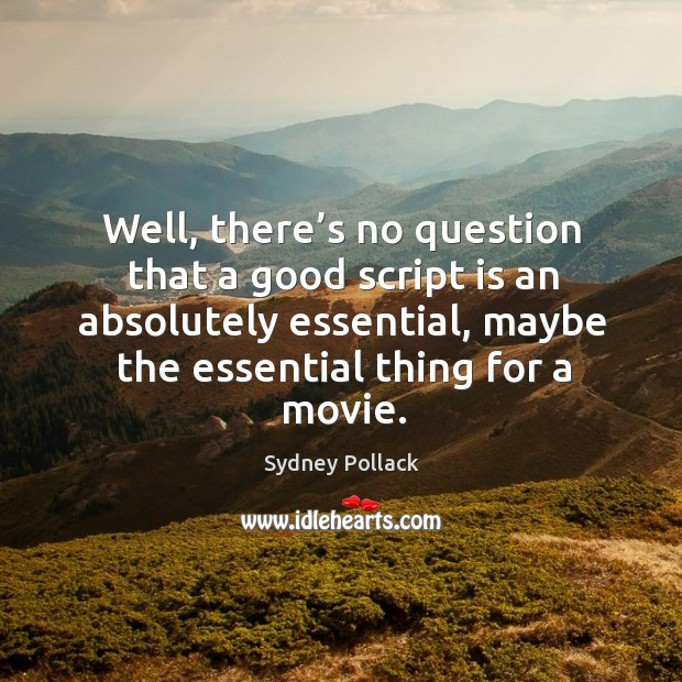 Well, there's no question that a good script is an absolutely essential, maybe the essential thing for a movie. Image