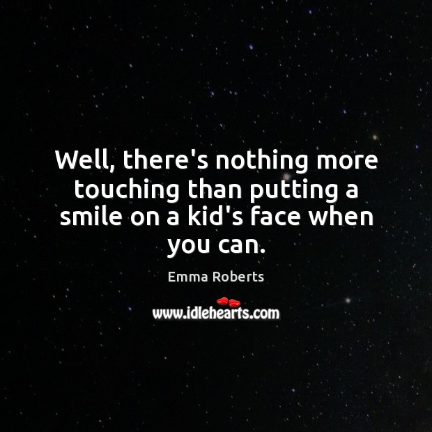 Well, there's nothing more touching than putting a smile on a kid's face when you can. Emma Roberts Picture Quote