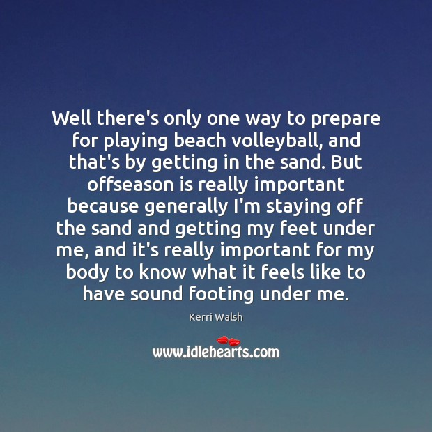 Well there's only one way to prepare for playing beach volleyball, and Kerri Walsh Picture Quote