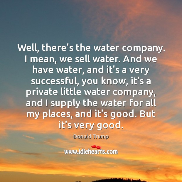 Well, there's the water company. I mean, we sell water. And we Image