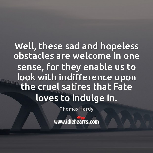 Well, these sad and hopeless obstacles are welcome in one sense, for Thomas Hardy Picture Quote