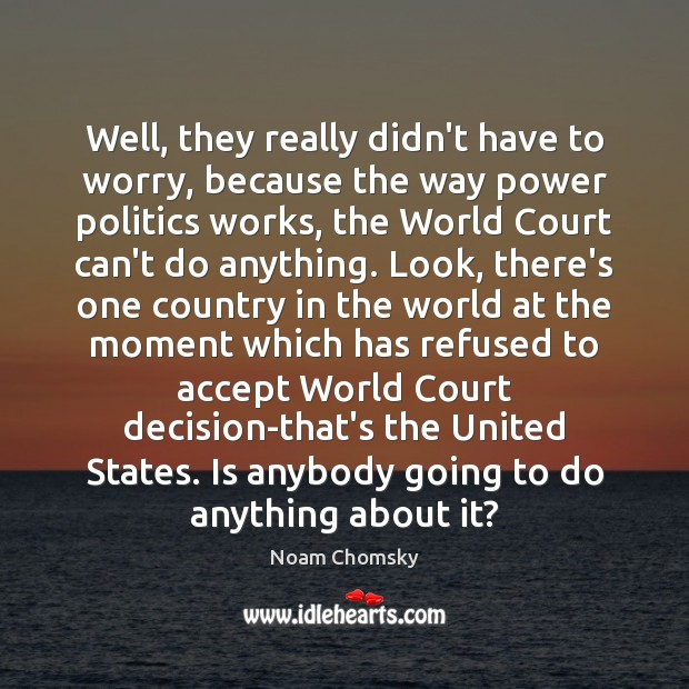Well, they really didn't have to worry, because the way power politics Noam Chomsky Picture Quote