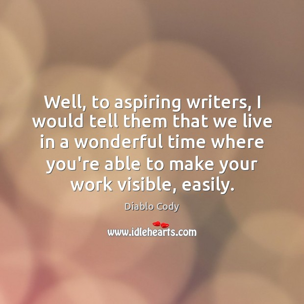 Well, to aspiring writers, I would tell them that we live in Image