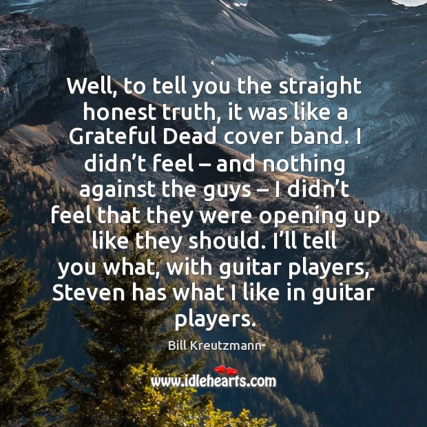Well, to tell you the straight honest truth, it was like a grateful dead cover band. Bill Kreutzmann Picture Quote