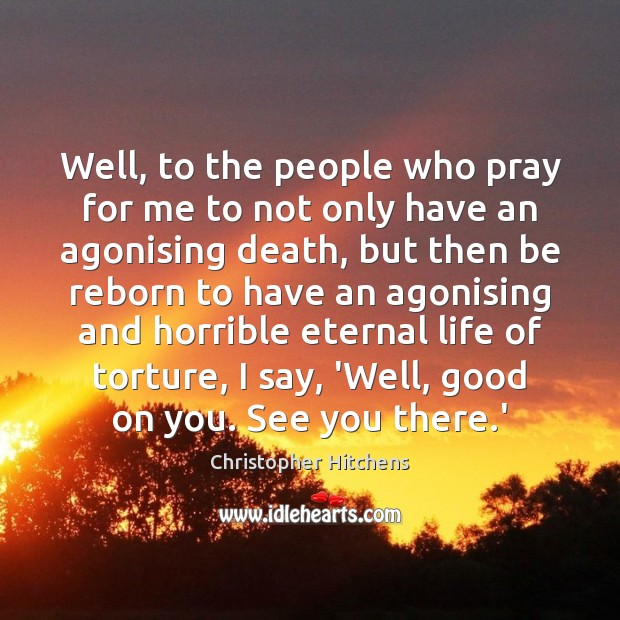 Well, to the people who pray for me to not only have Christopher Hitchens Picture Quote
