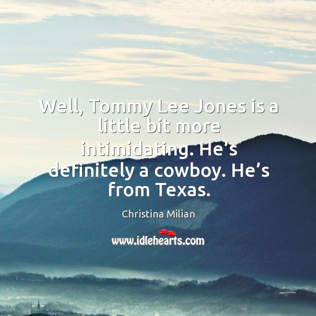 Well, tommy lee jones is a little bit more intimidating. He's definitely a cowboy. He's from texas. Image