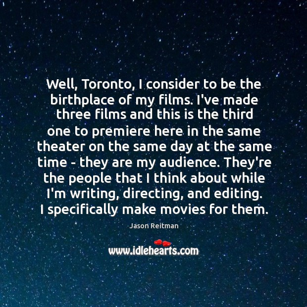 Well, Toronto, I consider to be the birthplace of my films. I've Jason Reitman Picture Quote