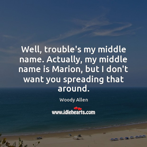 Well, trouble's my middle name. Actually, my middle name is Marion, but Woody Allen Picture Quote