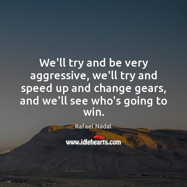 We'll try and be very aggressive, we'll try and speed up and Rafael Nadal Picture Quote