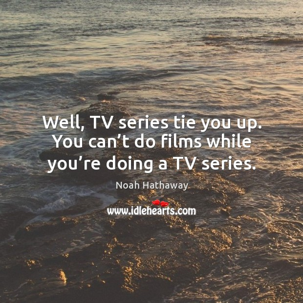 Well, tv series tie you up. You can't do films while you're doing a tv series. Noah Hathaway Picture Quote