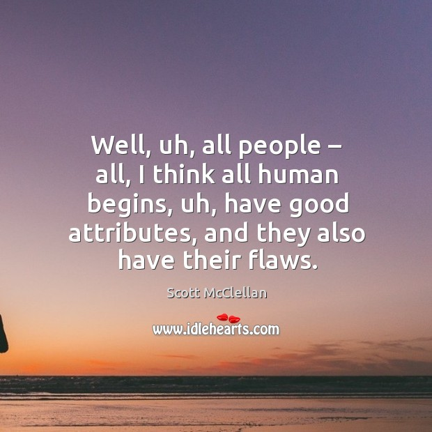 Well, uh, all people – all, I think all human begins, uh, have good attributes, and they also have their flaws. Image