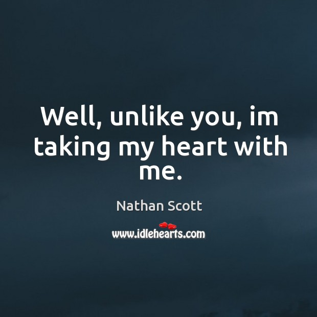 Well, unlike you, im taking my heart with me. Nathan Scott Picture Quote