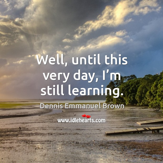Well, until this very day, I'm still learning. Dennis Emmanuel Brown Picture Quote