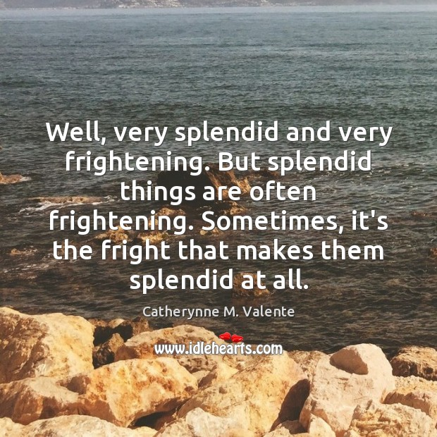Well, very splendid and very frightening. But splendid things are often frightening. Catherynne M. Valente Picture Quote
