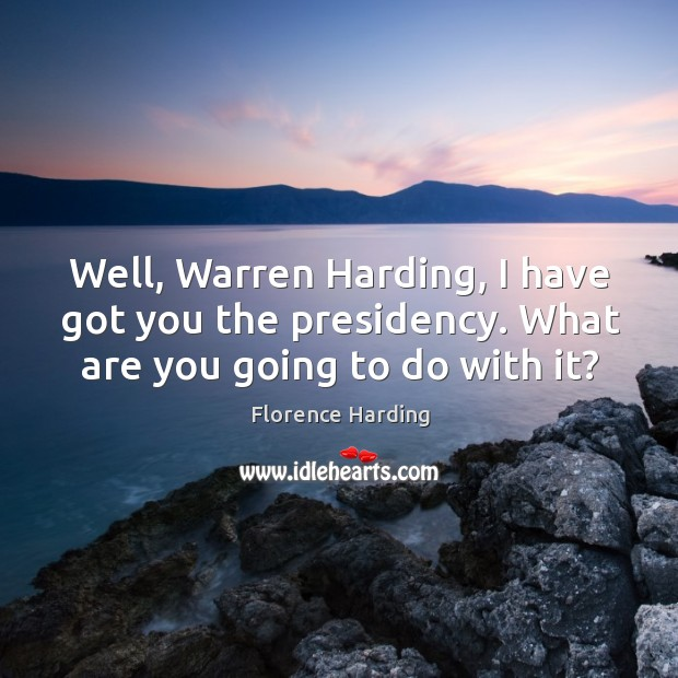 Well, warren harding, I have got you the presidency. What are you going to do with it? Image
