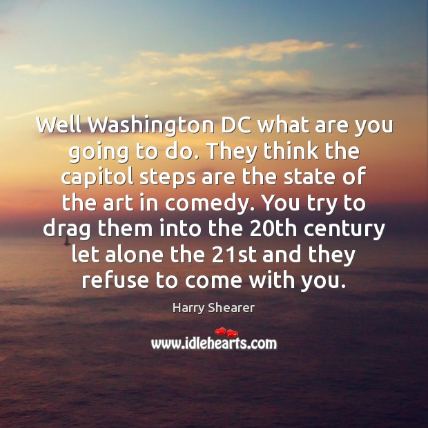 Well Washington DC what are you going to do. They think the Harry Shearer Picture Quote