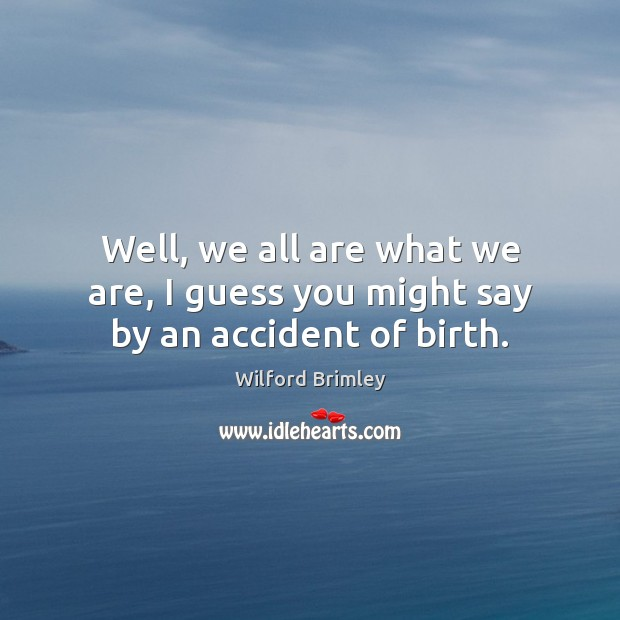 Well, we all are what we are, I guess you might say by an accident of birth. Image
