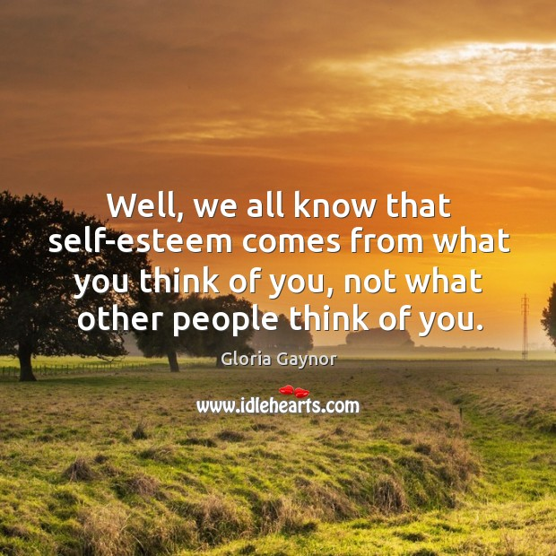 Well, we all know that self-esteem comes from what you think of you, not what other people think of you. Image